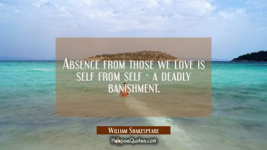 Absence from those we love is self from self - a deadly banishment.
