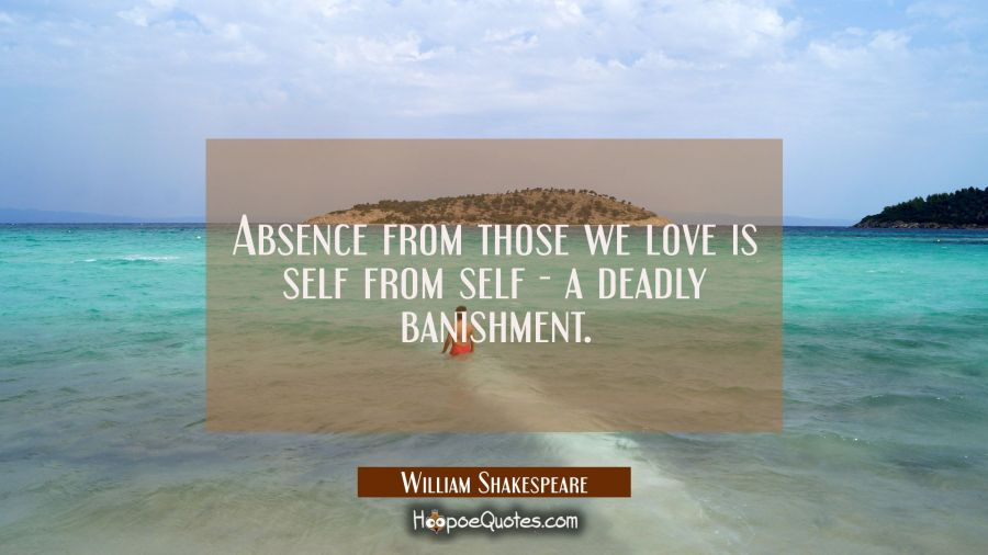 Absence from those we love is self from self - a deadly banishment. William Shakespeare Quotes