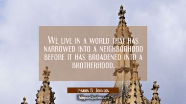 We live in a world that has narrowed into a neighborhood before it has broadened into a brotherhood