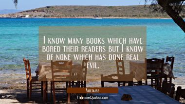 I know many books which have bored their readers but I know of none which has done real evil.