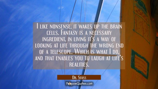 I like nonsense it wakes up the brain cells. Fantasy is a necessary ingredient in living it's a way