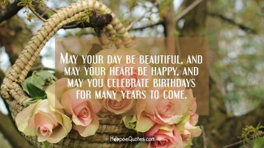 May your day be beautiful, and may your heart be happy, and may you celebrate birthdays for many years to come. Quotes