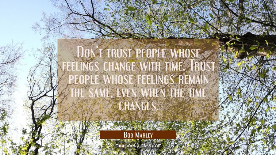 Don't trust people whose feelings change with time. Trust people whose feelings remain the same, even when the time changes. Bob Marley Quotes