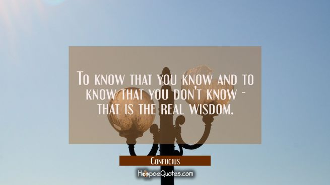 To know that you know and to know that you don't know - that is the real wisdom.