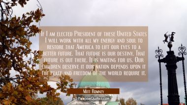 If I am elected President of these United States I will work with all my energy and soul to restore