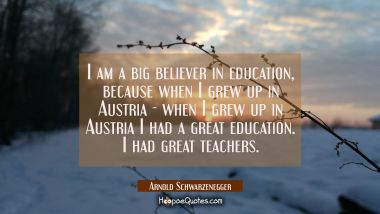 I am a big believer in education because when I grew up in Austria - when I grew up in Austria I ha Arnold Schwarzenegger Quotes