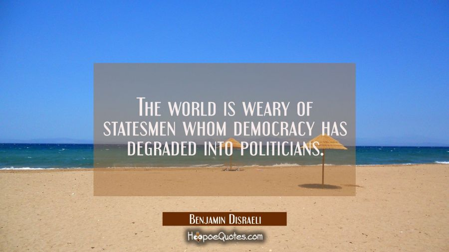 The world is weary of statesmen whom democracy has degraded into politicians. Benjamin Disraeli Quotes