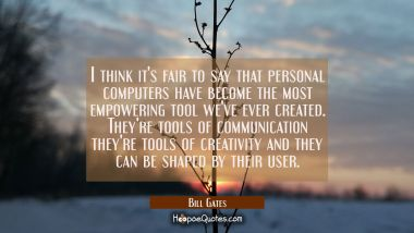 I think it's fair to say that personal computers have become the most empowering tool we've ever cr Bill Gates Quotes