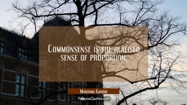 Commonsense is the realised sense of proportion. Mahatma Gandhi Quotes