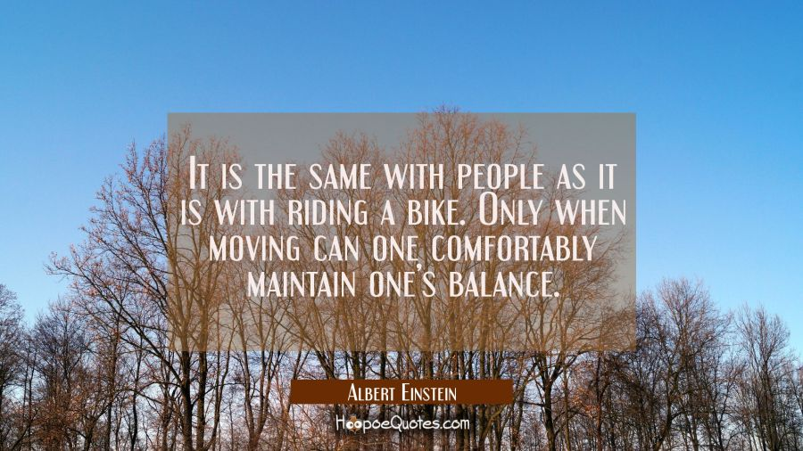 It is the same with people as it is with riding a bike. Only when moving can one comfortably maintain one's balance. Albert Einstein Quotes