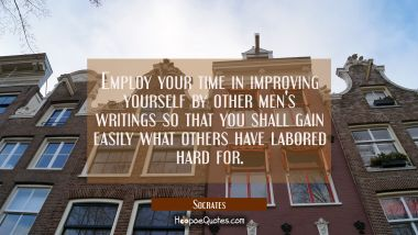 Employ your time in improving yourself by other men's writings so that you shall gain easily what o