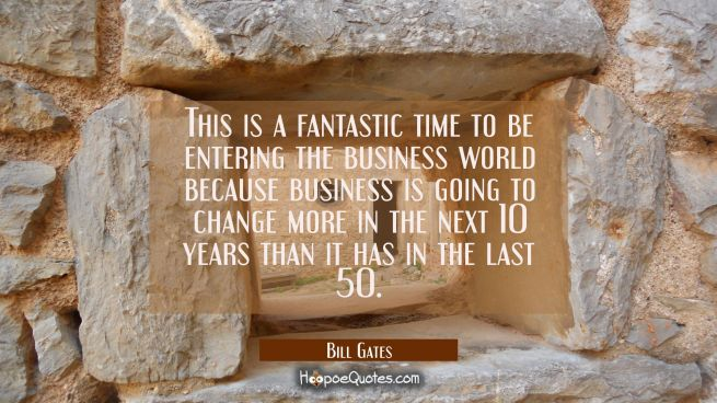This is a fantastic time to be entering the business world because business is going to change more