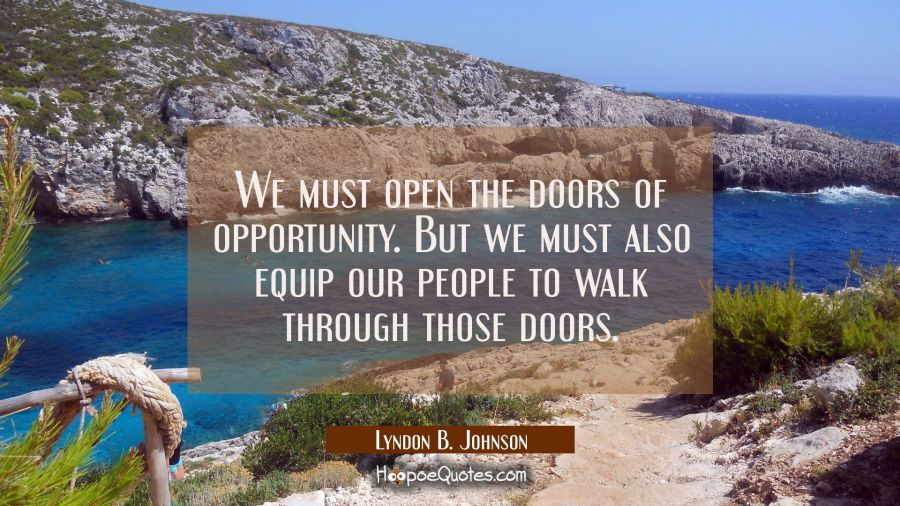 We must open the doors of opportunity. But we must also equip our people to walk through those door Lyndon B. Johnson Quotes