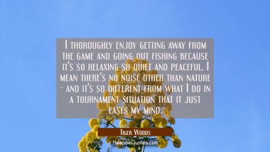 I thoroughly enjoy getting away from the game and going out fishing because it's so relaxing so qui Tiger Woods Quotes
