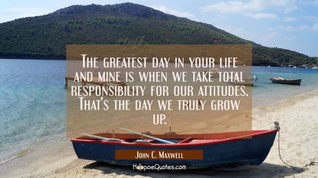 The greatest day in your life and mine is when we take total responsibility for our attitudes. That