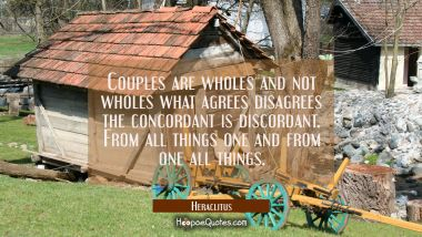Couples are wholes and not wholes what agrees disagrees the concordant is discordant. From all thin