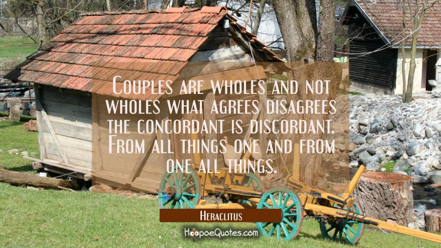 Couples are wholes and not wholes what agrees disagrees the concordant is discordant. From all thin Heraclitus Quotes