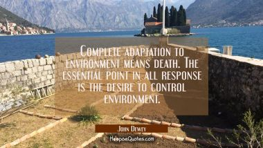Complete adaptation to environment means death. The essential point in all response is the desire t John Dewey Quotes
