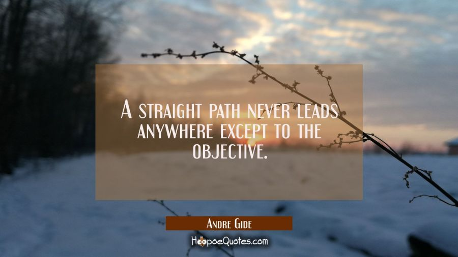 A straight path never leads anywhere except to the objective. Andre Gide Quotes