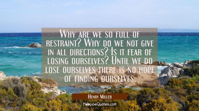 Why are we so full of restraint? Why do we not give in all directions? Is it fear of losing ourselv