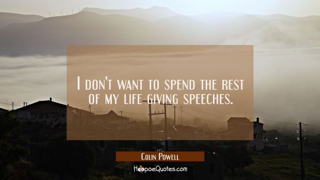 I don't want to spend the rest of my life giving speeches.
