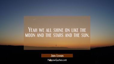Yeah we all shine on like the moon and the stars and the sun.