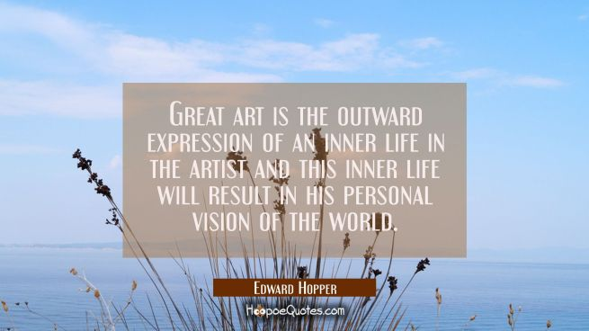 Great art is the outward expression of an inner life in the artist and this inner life will result