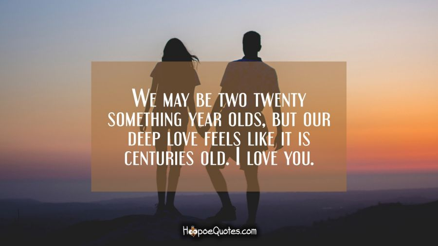 We may be two twenty something year olds, but our deep love feels like it is centuries old. I love you. I Love You Quotes