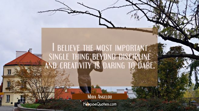i believe the most important single thing beyond discipline and creativity is daring to dare