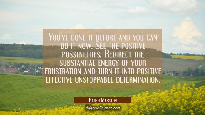 You've done it before and you can do it now. See the positive possibilities. Redirect the substanti