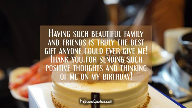 Having such beautiful family and friends is truly the best gift anyone could ever give me! Thank you for sending such positive thoughts and thinking of me on my birthday!
