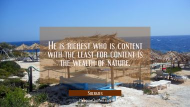 He is richest who is content with the least for content is the wealth of nature.