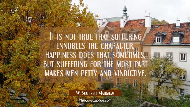 It is not true that suffering ennobles the character, happiness does that sometimes but suffering f