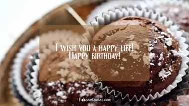 I wish you a happy life! Happy birthday! Quotes