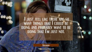 I just feel like there are so many things that I could be doing and probably want to be doing that I'm just not. Movie Quotes Quotes
