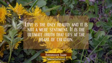 Love is the only reality and it is not a mere sentiment. It is the ultimate truth that lies at the