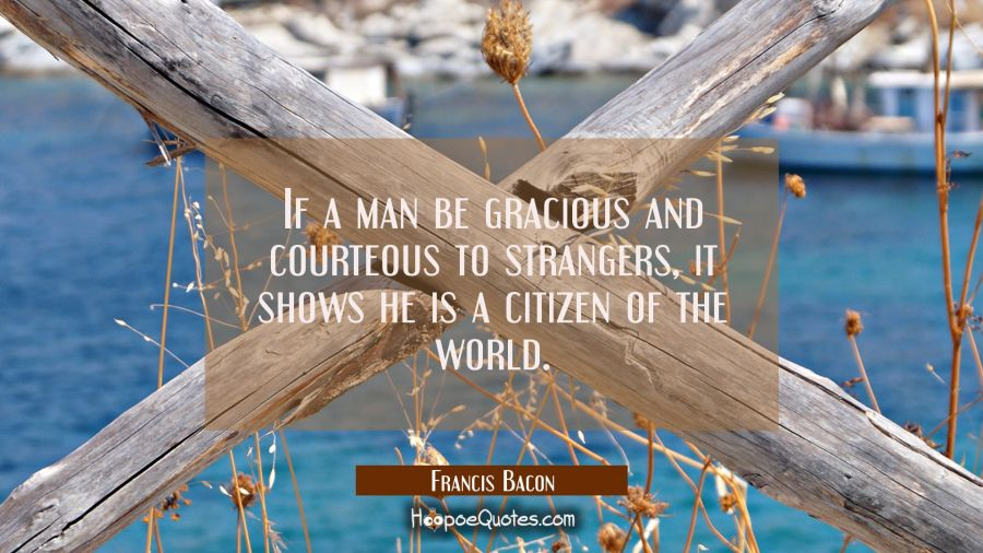 If a man be gracious and courteous to strangers it shows he is a citizen of the world. Francis Bacon Quotes