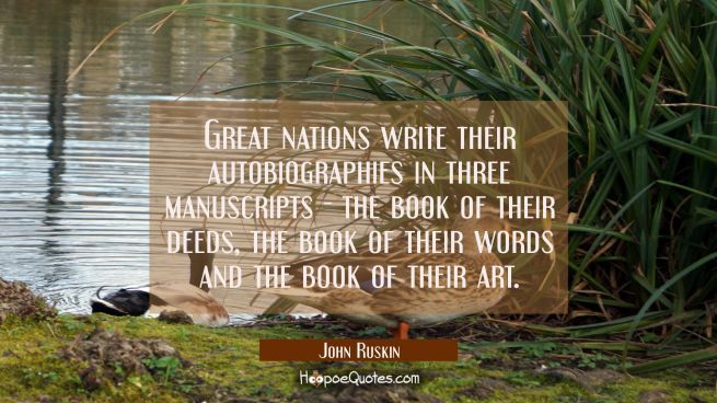 Great nations write their autobiographies in three manuscripts - the book of their deeds the book o