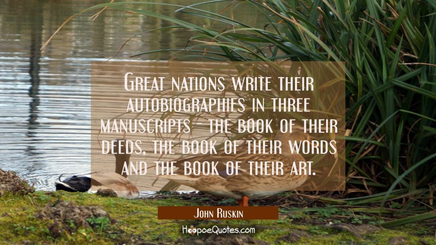 Great nations write their autobiographies in three manuscripts - the book of their deeds the book o John Ruskin Quotes