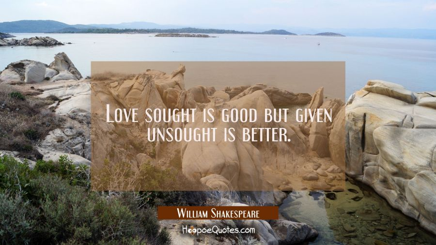 Quote of the day: Love sought is good but given unsought is better.