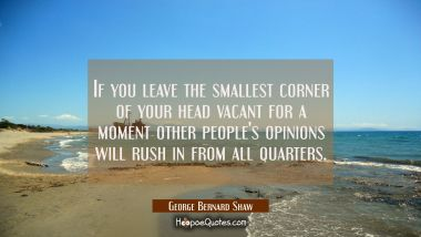 If you leave the smallest corner of your head vacant for a moment other people's opinions will rush
