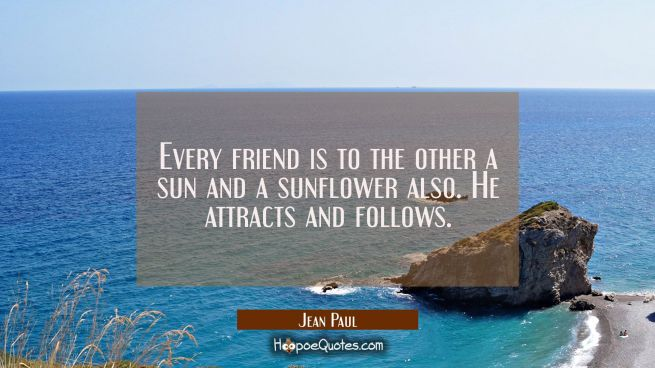 Every friend is to the other a sun and a sunflower also. He attracts and follows.