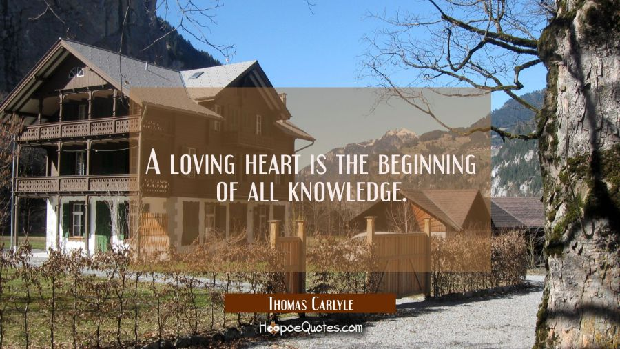 Quote of the Day - A loving heart is the beginning of all knowledge. - Thomas Carlyle
