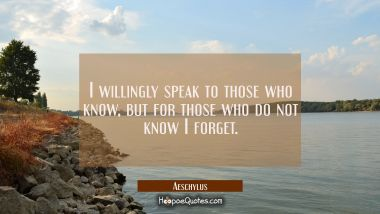 I willingly speak to those who know but for those who do not know I forget.