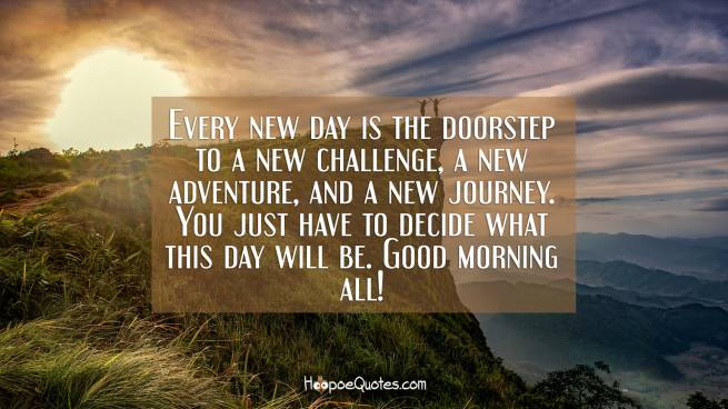 Every new day is the doorstep to a new challenge, a new adventure, and a new journey. You just have to decide what this day will be. Good morning all!