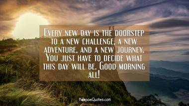 Every new day is the doorstep to a new challenge, a new adventure, and a new journey. You just have to decide what this day will be. Good morning all! Good Morning Quotes