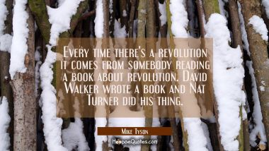 Every time there's a revolution it comes from somebody reading a book about revolution. David Walke