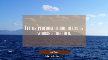 Let us perform heroic deeds by working together, Sai Baba Quotes