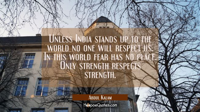 Unless India stands up to the world no one will respect us. In this world fear has no place. Only s