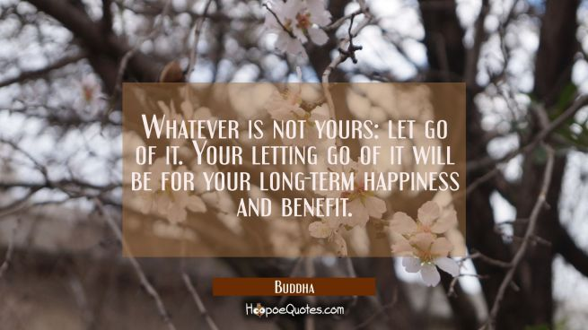 Whatever is not yours: let go of it. Your letting go of it will be for your long-term happiness and benefit.